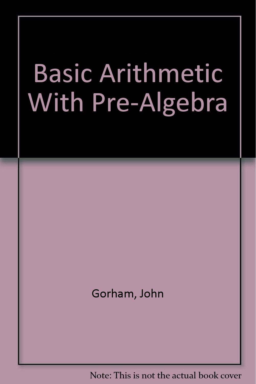 Basic Arithmetic With Pre-Algebra: John Gorham: 9780963765840 ...