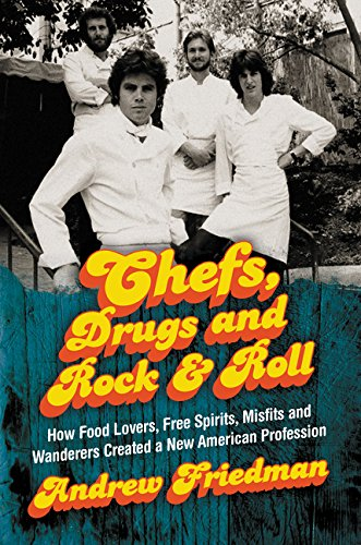 Chefs, Drugs and Rock & Roll: How Food Lovers, Free Spirits, Misfits and Wanderers Created a New American Profession by Andrew Friedman