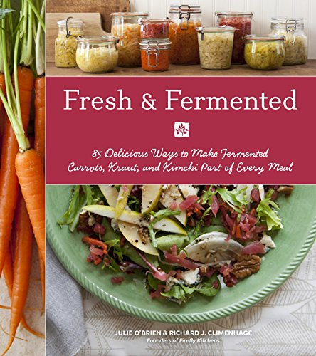 Fresh & Fermented: 85 Delicious Ways to Make Fermented Carrots, Kraut, and Kimchi Part of Every Meal by Julie O'Brien, Richard J. Climenhage