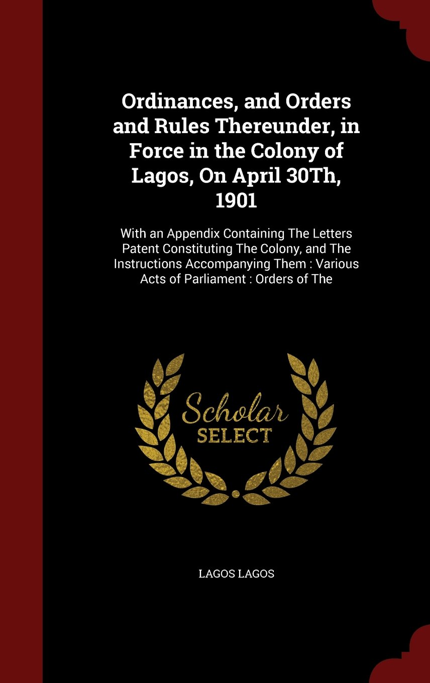 Ordinances, and Orders and Rules Thereunder, in Force in the Colony of Lagos, On April 30Th, 1901: With an Appendix Containing The Letters Patent ... : Various Acts of Parliament : Orders of The pdf epub