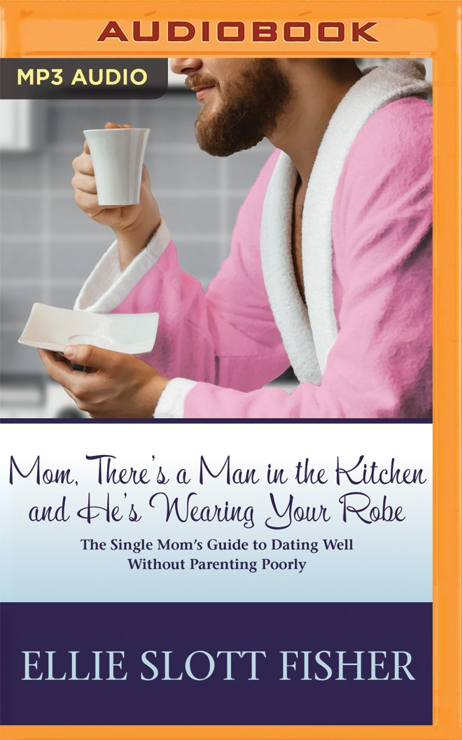 Download Mom, There's a Man in the Kitchen and He's Wearing Your Robe: The Single Mom's Guide to Dating Well Without Parenting Poorly pdf epub