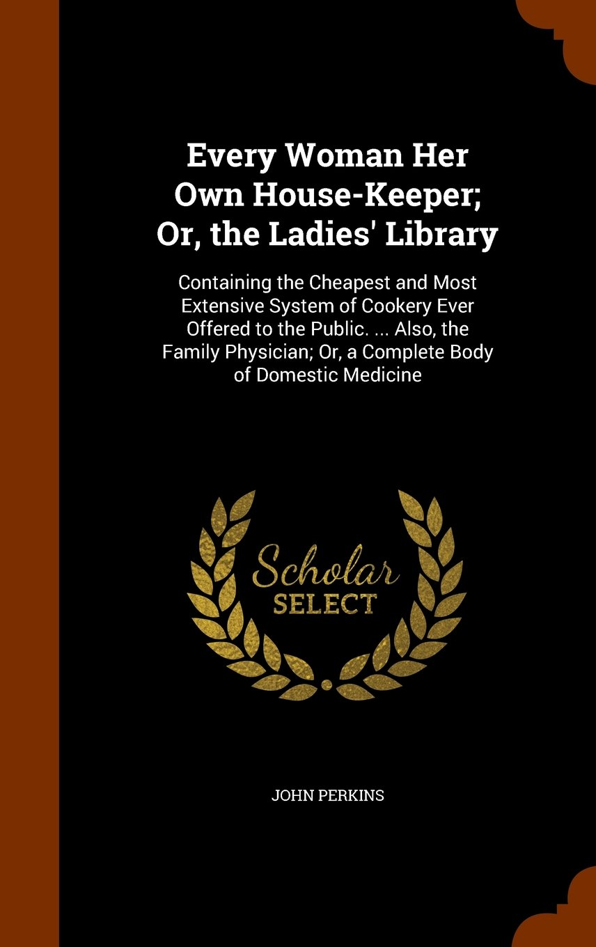 Download Every Woman Her Own House-Keeper; Or, the Ladies' Library: Containing the Cheapest and Most Extensive System of Cookery Ever Offered to the Public. ... Or, a Complete Body of Domestic Medicine PDF