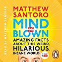 Mind = Blown: Amazing Facts About This Weird, Hilarious, Insane World Audiobook by Matthew Santoro Narrated by Matthew Santoro