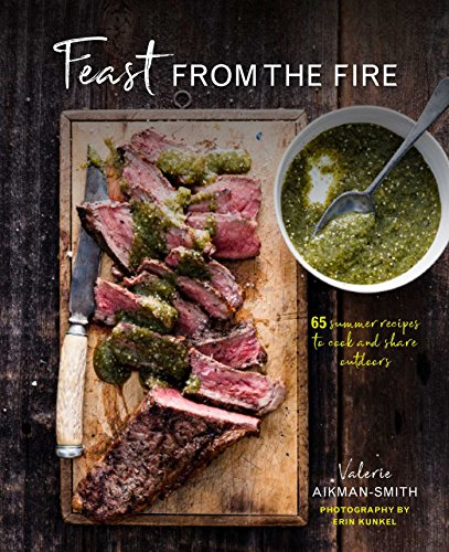 Feast from the Fire: 65 summer recipes to cook and share outdoors by Valerie Aikman-Smith