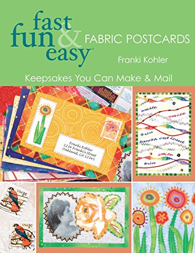 Fast, Fun & Easy Fabric Postcards: Keepsakes You Can Make & Mail -