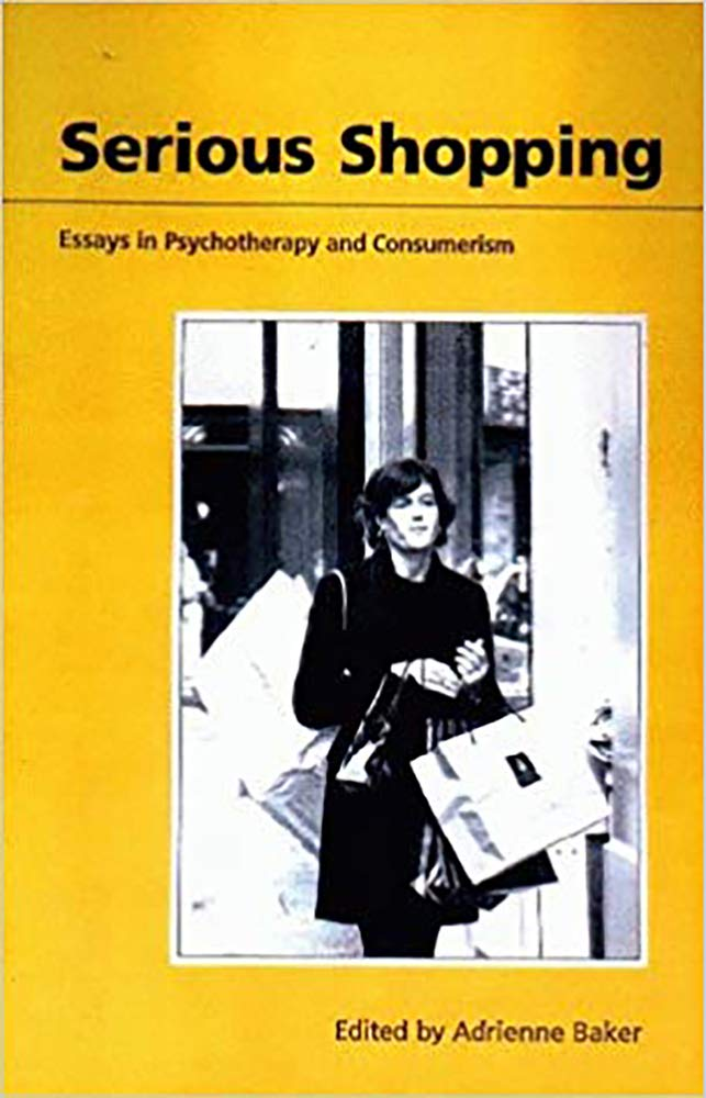 serious shopping essays in psychotherapy and consumerism adrienne  serious shopping essays in psychotherapy and consumerism hardcover  feb