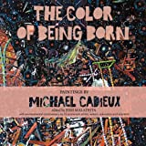 img - for The Color of Being Born: Paintings by Michael Cadieux book / textbook / text book