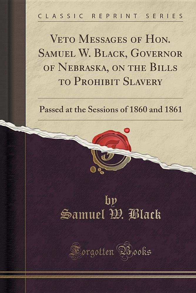 Read Online Veto Messages of Hon. Samuel W. Black, Governor of Nebraska, on the Bills to Prohibit Slavery: Passed at the Sessions of 1860 and 1861 (Classic Reprint) ebook