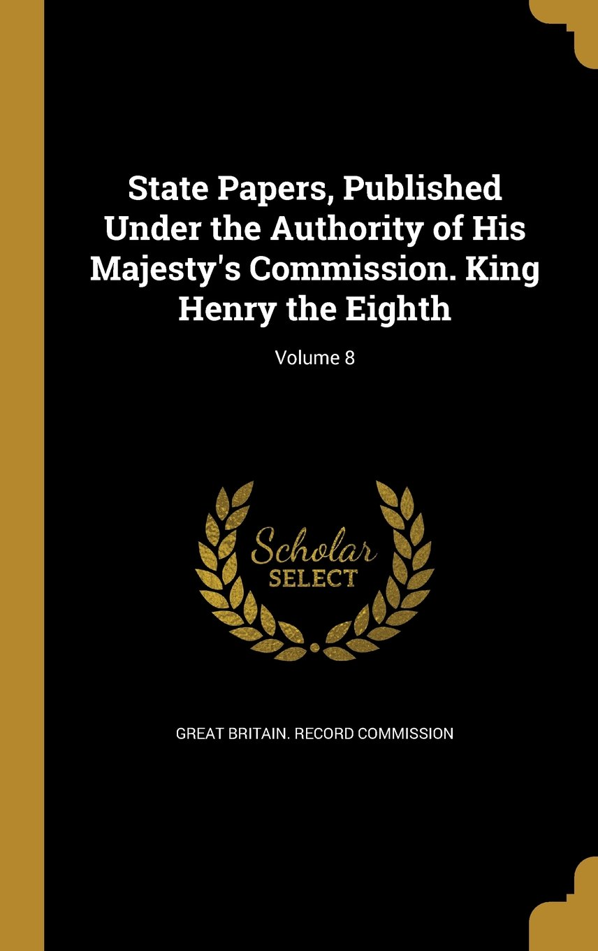 Read Online State Papers, Published Under the Authority of His Majesty's Commission. King Henry the Eighth; Volume 8 pdf