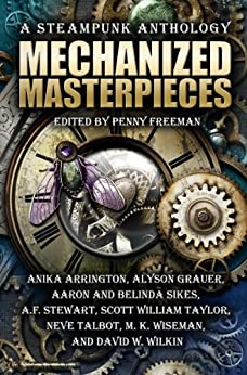 Mechanized Masterpieces: A Steampunk Anthology by [Arrington, Anika, Grauer, Alyson, Sikes, Aaron, Stewart, A. F., Taylor, Scott William, Talbot, Neve, Wiseman, M. K., Wilkin, David W., Sikes, Belinda]