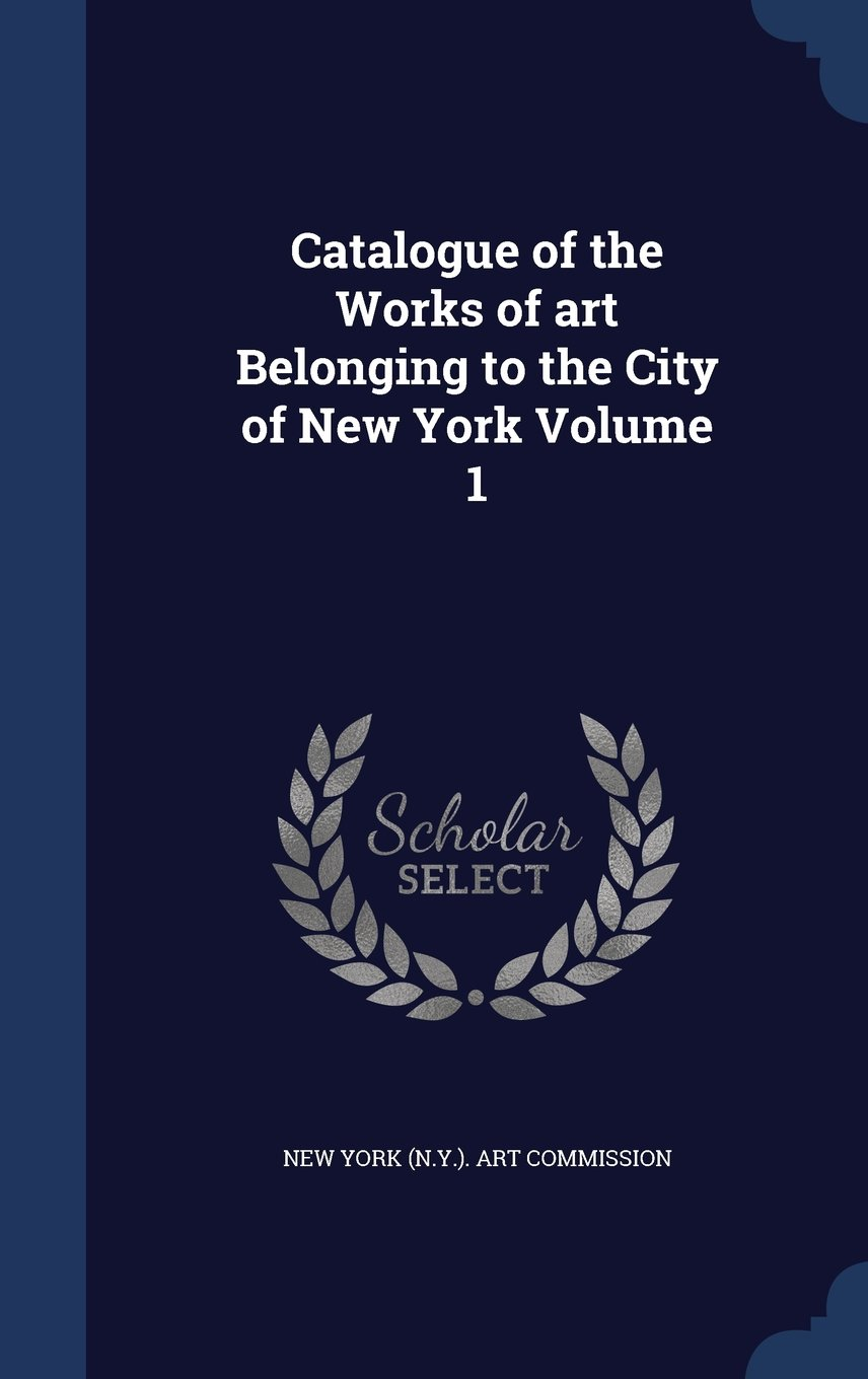 Catalogue of the Works of Art Belonging to the City of New York Volume 1 pdf epub