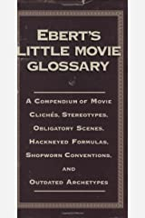 Ebert's Little Movie Glossary: A Compendium of Movie Cliches, Stereotypes, Obligatory Scenes, Hackneyed Formulas, Shopworn Conventions, and Outdated Archetypes Hardcover