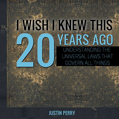 I Wish I Knew This 20 Years Ago: Understanding the Universal Laws That Govern All Things cover