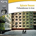 S'abandonner à vivre | Livre audio Auteur(s) : Sylvain Tesson Narrateur(s) : Sylvain Tesson