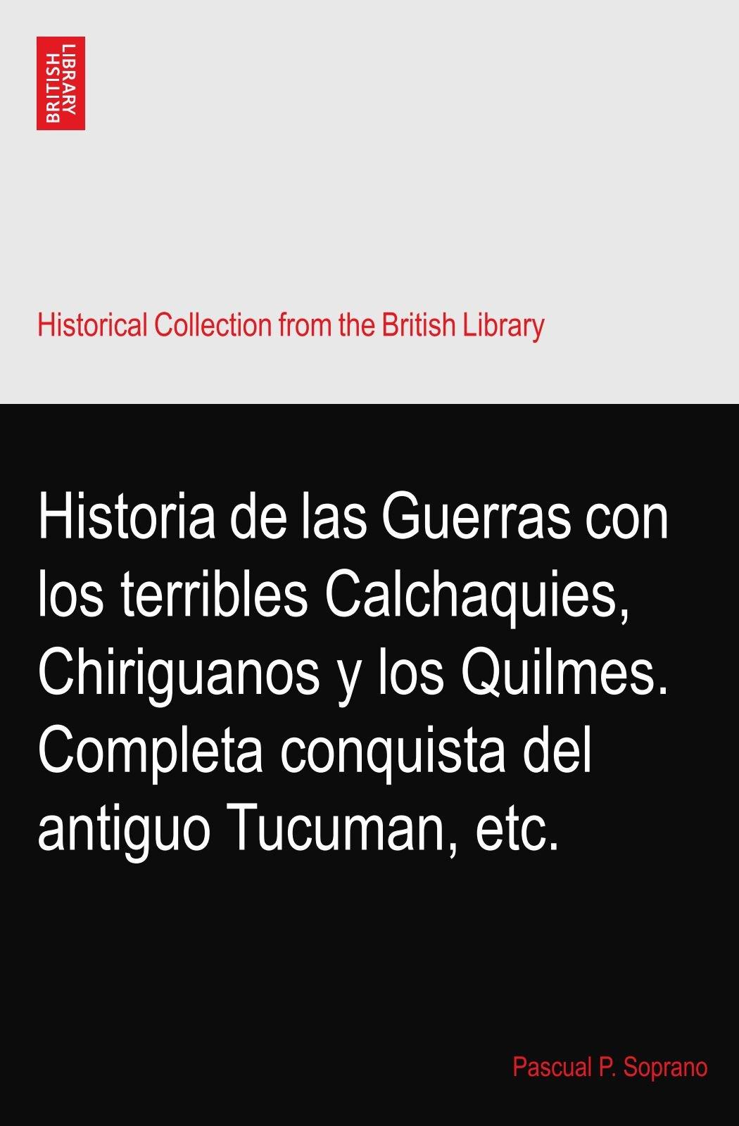 Download Historia de las Guerras con los terribles Calchaquies, Chiriguanos y los Quilmes. Completa conquista del antiguo Tucuman, etc. PDF