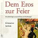 Dem Eros zur Feier: Eine Anthologie aus Lyrik, Prosa und Erzählungen Hörbuch von Axel Grube Gesprochen von: Axel Grube