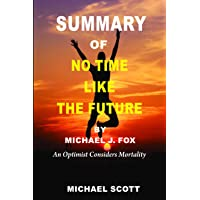 Summary of No Time Like the Future: by Michael J. Fox, An Optimist Considers Mortality
