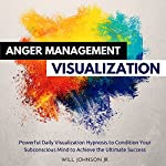 Anger Management Visualization: Powerful Daily Visualization Hypnosis to Condition Your Subconsious Mind to Achieve the Ultimate Success | Will Johnson Jr.