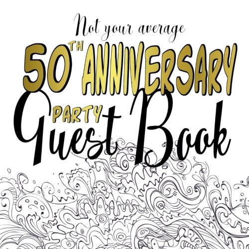 50th Wedding Anniversary Guest Book - Not Your Average 50th Anniversary Party Guest Book: Fun Guest Book For 50th Wedding Anniversary Parties and Events : Creative Prompts and Quotes For A ... Party Keepsake Guestbook : Softcover Gold