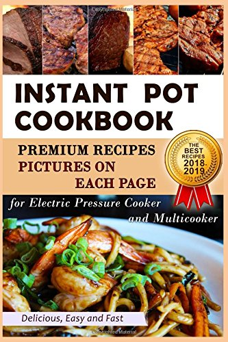 Instant Pot Cookbook - PREMIUM Recipes - Pictures on Each Page - Easy Delicious Fast - The Best Recipes 2018 - 2019 - for Electric Pressure Cooker and Multicooker by Diana April