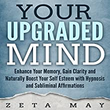 Your Upgraded Mind: Enhance Your Memory, Gain Clarity, and Naturally Boost Your Self-Esteem with Hypnosis and Subliminal Affirmations Speech by Zeta May Narrated by Infinity Productions