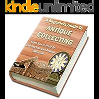 Comment acheter et vendre des antiquités: Un guide d'initiation à la collection d'antiquités (French Edition)