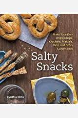 Salty Snacks: Make Your Own Chips, Crisps, Crackers, Pretzels, Dips, and Other Savory Bites [A Cookbook] Kindle Edition