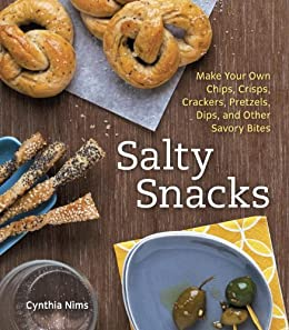Salty Snacks: Make Your Own Chips, Crisps, Crackers, Pretzels, Dips, and Other Savory Bites by [Nims, Cynthia]
