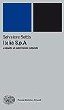 Italia S.p.A.: L'assalto al patrimonio culturale (Piccola biblioteca Einaudi. Nuova serie Vol. 347)