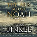 The Ark Before Noah: Decoding the Story of the Flood Audiobook by Irving Finkel Narrated by Irving Finkel
