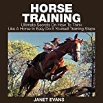 Horse Training: Ultimate Secrets on How to Think like a Horse in Easy Do It Yourself Training Steps | Janet Evans