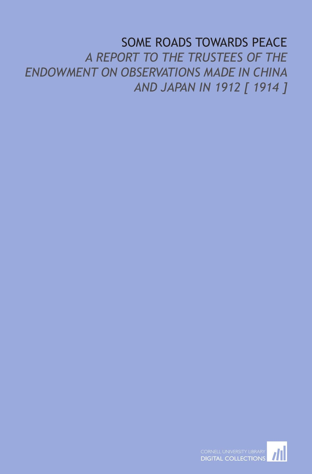 Some Roads Towards Peace: A Report to the Trustees of the Endowment on Observations Made in China and Japan in 1912 [ 1914 ] PDF