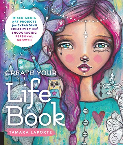 Create Your Life Book  Mixed Media Art Projects For Expanding Creativity And Encouraging Personal Growth