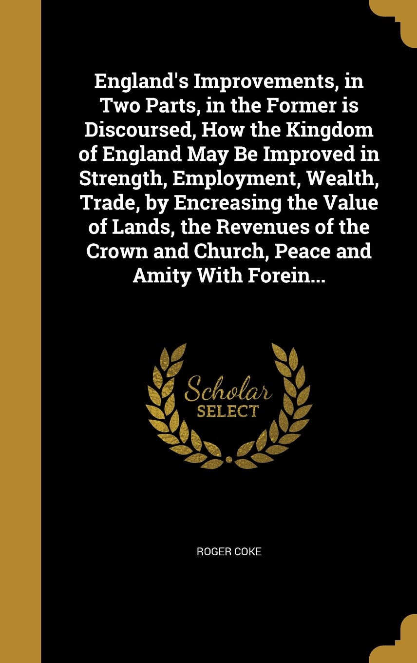 Download England's Improvements, in Two Parts, in the Former Is Discoursed, How the Kingdom of England May Be Improved in Strength, Employment, Wealth, Trade, ... and Church, Peace and Amity with Forein... pdf epub