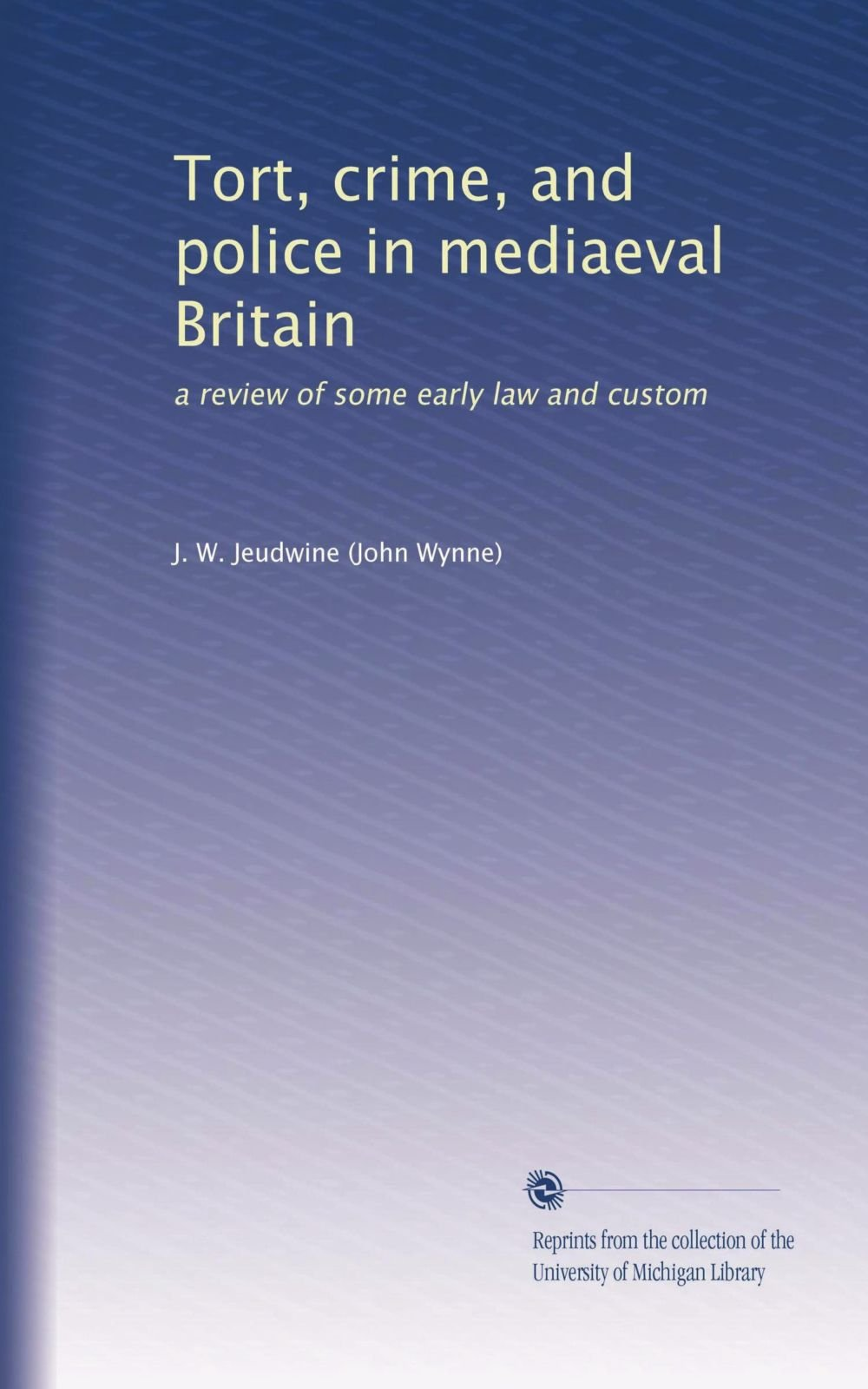 Read Online Tort, crime, and police in mediaeval Britain: a review of some early law and custom PDF