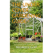 The Under Cover Gardening Guide: How you can make and use cloches, hoop houses, cold frames and greenhouses to protect your plants and extend your growing season