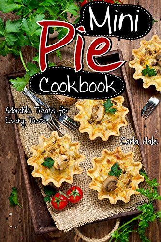Mini Pie Cookbook: Adorable Treats for Every Taste by Carla Hale