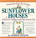 Sunflower Houses: Inspiration From the Garden--A Book for Children and Their Grown-Ups