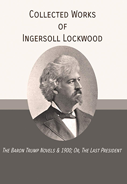 Collected Works Of Ingersoll Lockwood The Baron Trump Novels 1900 Or The Last President Kindle Edition By Lockwood Ingersoll Charles Johnson Howard George Edwards Wharton Literature Fiction Kindle Ebooks