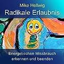 Radikale Erlaubnis: Energetischen Missbrauch erkennen und beenden. Fortgeschrittene Arbeit mit dem inneren Kind Hörbuch von Mike Hellwig Gesprochen von: Mike Hellwig