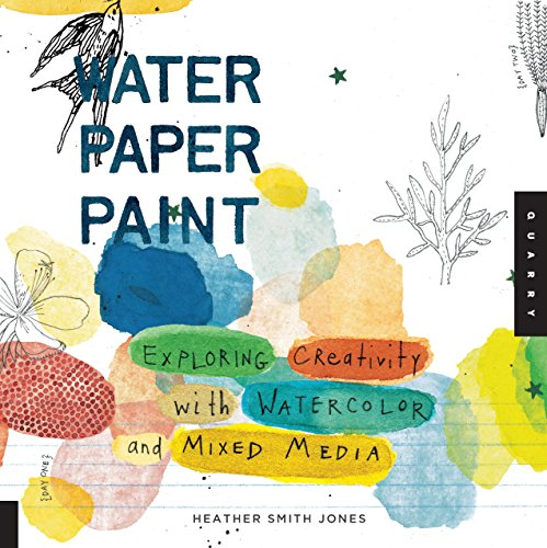 Water Paper Paint: Exploring Creativity with Watercolor and Mixed Media by Quarry Books