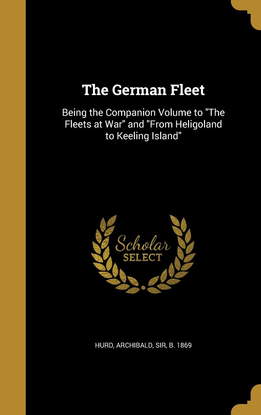 Read Online The German Fleet: Being the Companion Volume to the Fleets at War and from Heligoland to Keeling Island pdf epub
