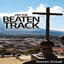 Off the Beaten Track: A Guide to Antigua, Guatemala Audiobook by Steven Kozak Narrated by Yael Eylat-Tanaka