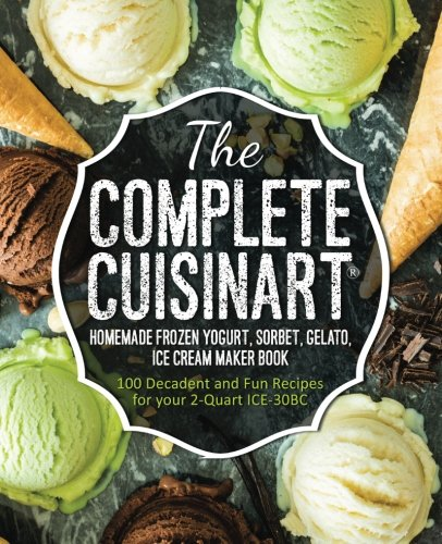 2 Quart Replacement - The Complete Cuisinart Homemade Frozen Yogurt, Sorbet, Gelato, Ice Cream Maker Book: 100 Decadent and Fun Recipes for your 2-Quart ICE-30BC