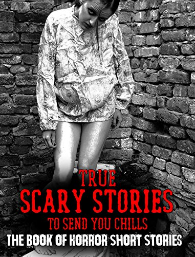 True Scary Stories To Send You Chills: The Book of Horror Short Stories