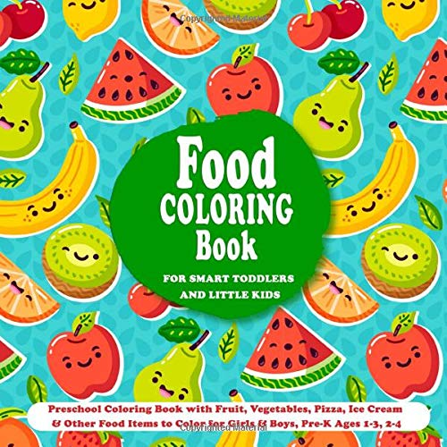 Food Coloring Book For Smart Toddlers & Little Kids: Preschool Coloring Book  With Fruit, Vegetables, Pizza, Ice Cream & Other Food Items To Color For  Ages 1-3, 2-4 (Preschool Coloring Books):