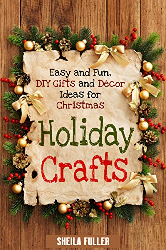 Holiday Crafts: Easy and Fun, DIY Gifts and Décor Ideas for Christmas (Holidays & DIY Gifts) by [Fuller, Sheila]