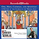 The Modern Scholar: One, Holy, Catholic, and Apostolic: A History of the Church in the Middle Ages Lecture by Thomas Madden Narrated by Thomas Madden