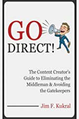 Go Direct!: The Content Creator's Guide to Eliminating the Middleman & Avoiding the Gatekeepers Kindle Edition