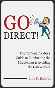 Go Direct!: The Content Creator's Guide to Eliminating the Middleman & Avoiding the Gatekeepers